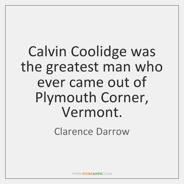 Calvin Coolidge was the greatest man who ever came out of Plymouth ...