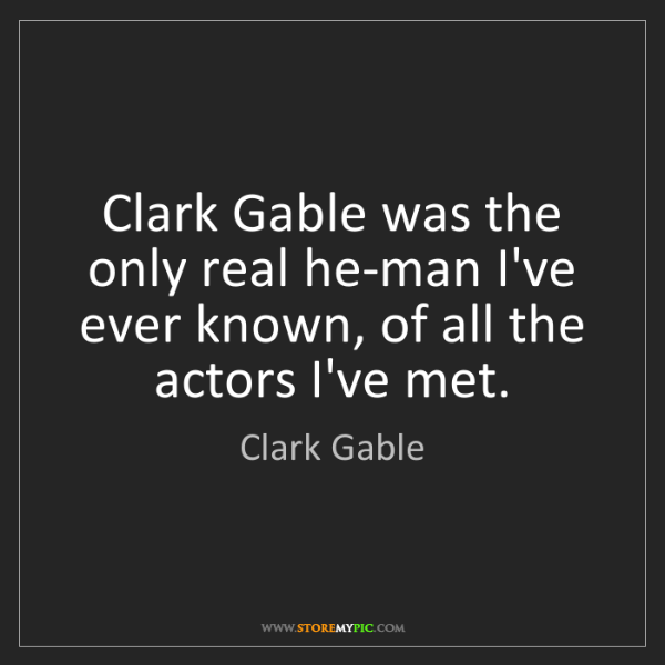 Clark Gable: Clark Gable was the only real he-man I've ever known,...