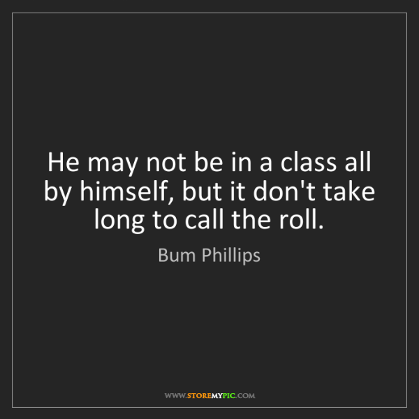 Bum Phillips: He may not be in a class all by himself, but it don't...