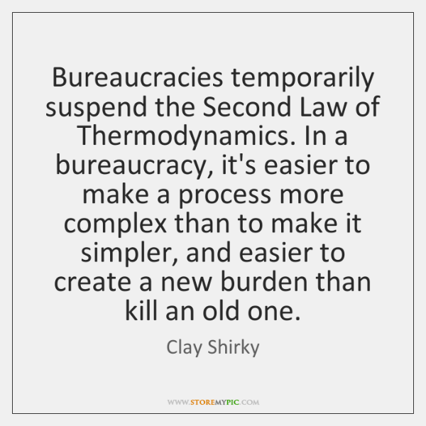 Bureaucracies temporarily suspend the Second Law of Thermodynamics. In a bureaucracy, it's ...