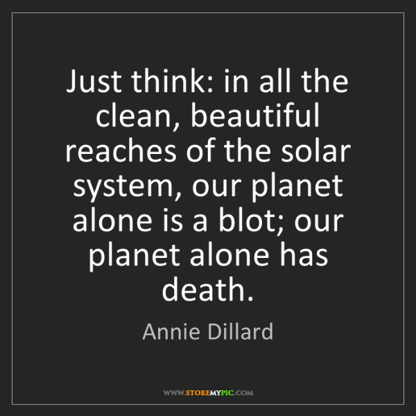 Annie Dillard: Just think: in all the clean, beautiful reaches of the...