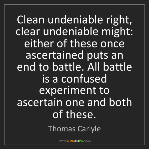 Thomas Carlyle: Clean undeniable right, clear undeniable might: either...