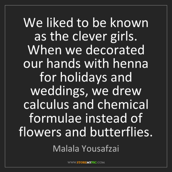 Malala Yousafzai: We liked to be known as the clever girls. When we decorated...