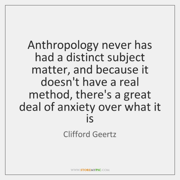 Anthropology never has had a distinct subject matter, and because it doesn't ...