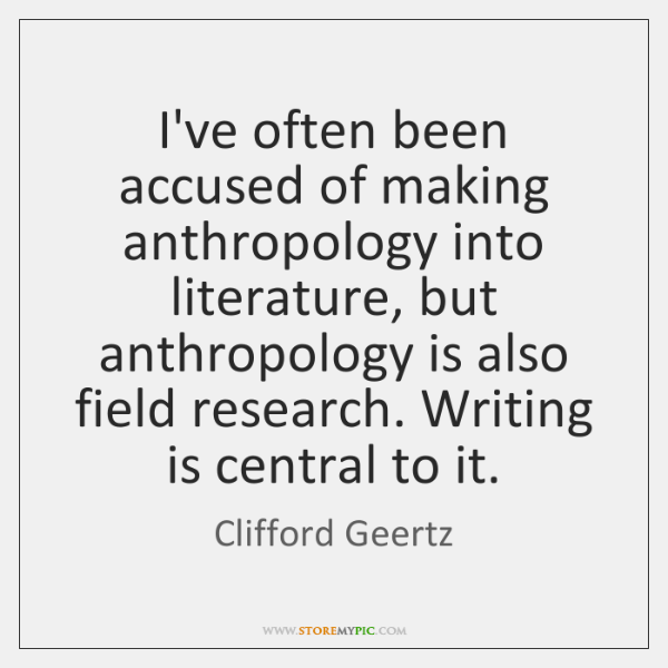 I've often been accused of making anthropology into literature, but anthropology is ...