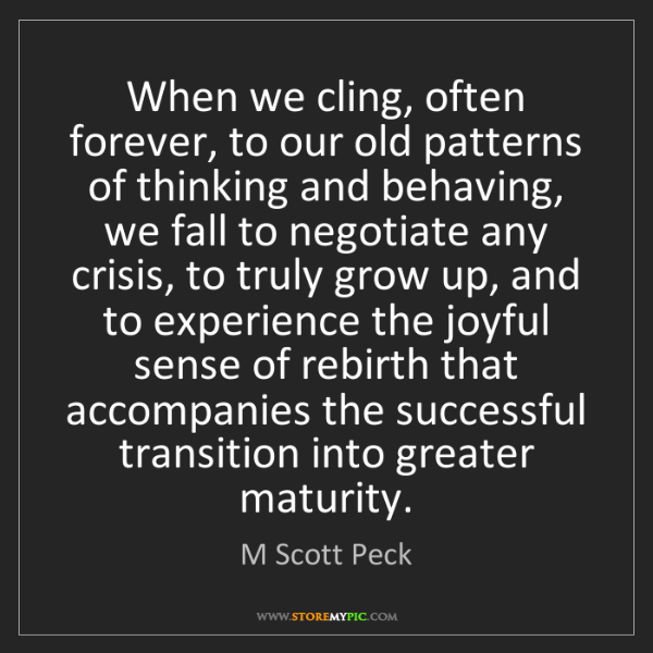 M Scott Peck: When we cling, often forever, to our old patterns of...