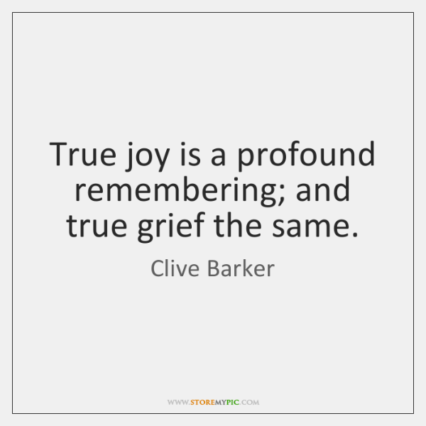 True joy is a profound remembering; and true grief the same.