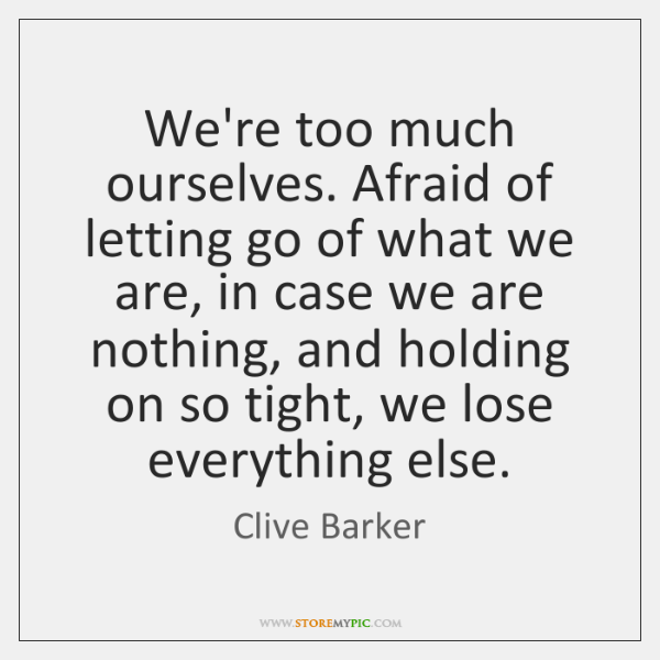 We're too much ourselves. Afraid of letting go of what we are, ...
