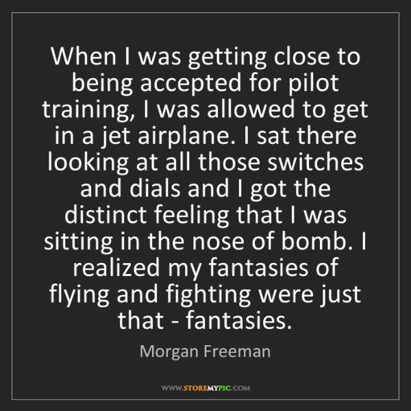 Morgan Freeman: When I was getting close to being accepted for pilot...
