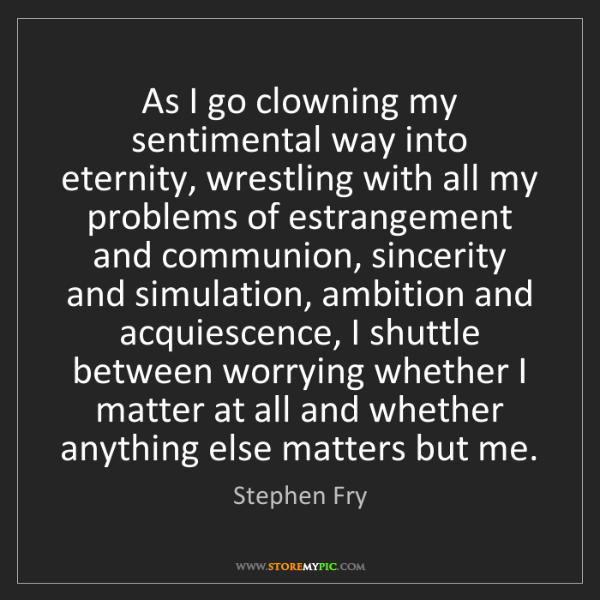 Stephen Fry: As I go clowning my sentimental way into eternity, wrestling...