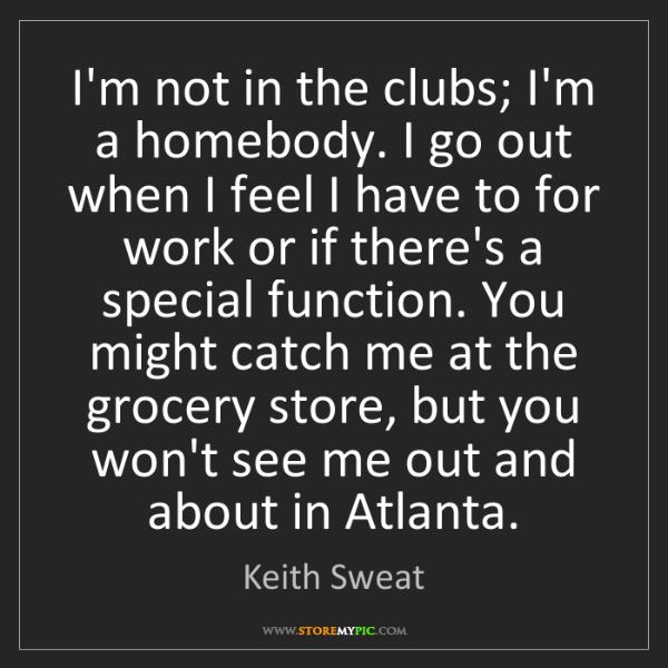 Keith Sweat: I'm not in the clubs; I'm a homebody. I go out when I...