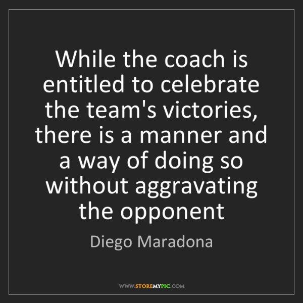 Diego Maradona: While the coach is entitled to celebrate the team's victories,...