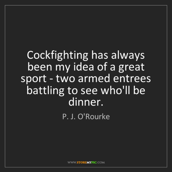 P. J. O'Rourke: Cockfighting has always been my idea of a great sport...