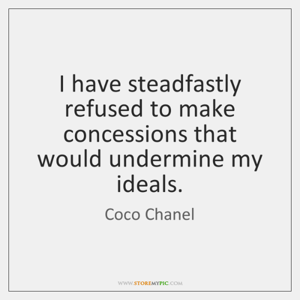 I have steadfastly refused to make concessions that would undermine my ideals.