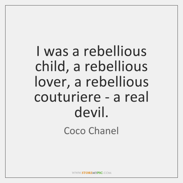 I was a rebellious child, a rebellious lover, a rebellious couturiere - ...