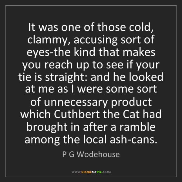 P G Wodehouse: It was one of those cold, clammy, accusing sort of eyes-the...