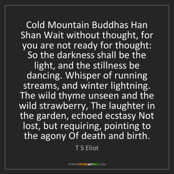 T S Eliot: Cold Mountain Buddhas Han Shan Wait without thought,...