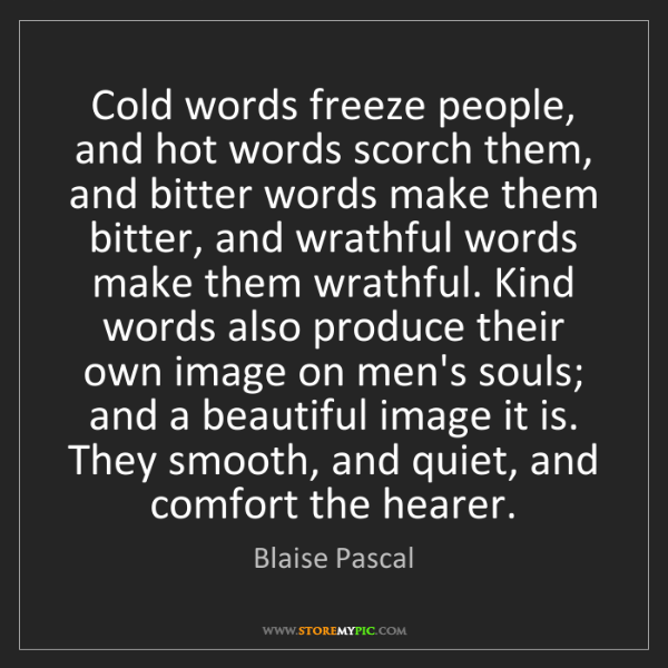 Blaise Pascal: Cold words freeze people, and hot words scorch them,...