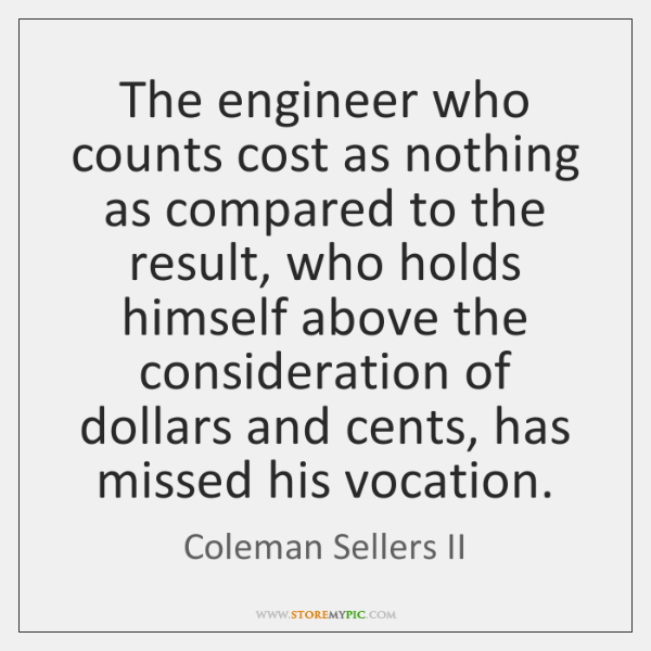 The engineer who counts cost as nothing as compared to the result, ...