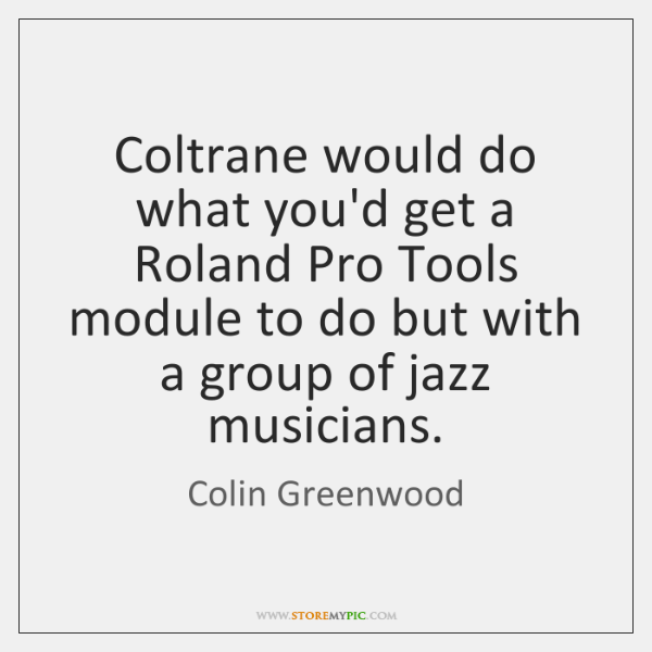 Coltrane would do what you'd get a Roland Pro Tools module to ...