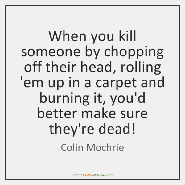 When you kill someone by chopping off their head, rolling 'em up ...
