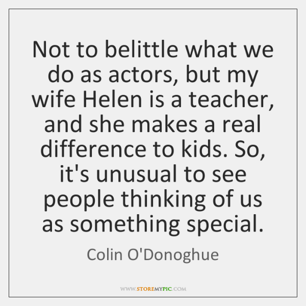 Not to belittle what we do as actors, but my wife Helen ...