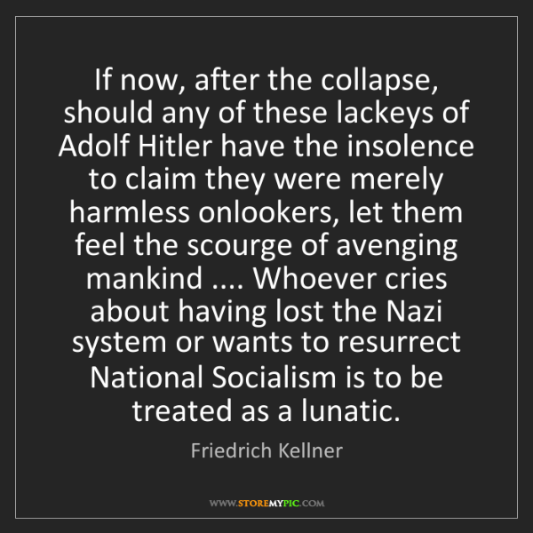 Friedrich Kellner: If now, after the collapse, should any of these lackeys...
