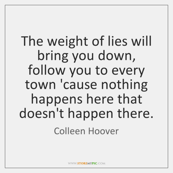 The weight of lies will bring you down, follow you to every ...