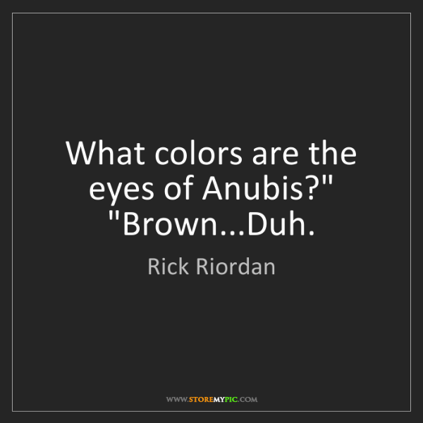 """Rick Riordan: What colors are the eyes of Anubis?"""" """"Brown...Duh."""