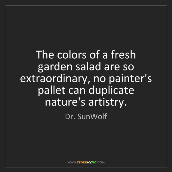 Dr. SunWolf: The colors of a fresh garden salad are so extraordinary,...