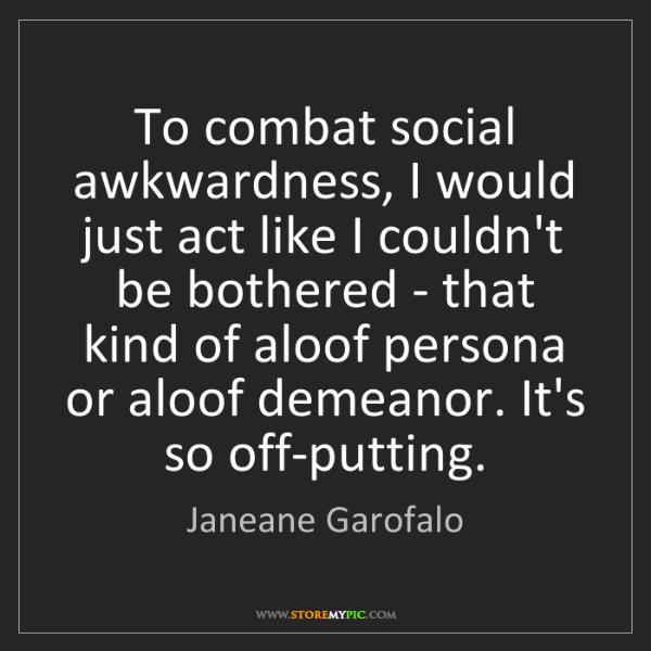 Janeane Garofalo: To combat social awkwardness, I would just act like I...