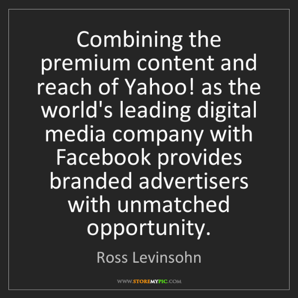 Ross Levinsohn: Combining the premium content and reach of Yahoo! as...