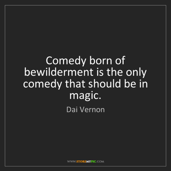 Dai Vernon: Comedy born of bewilderment is the only comedy that should...