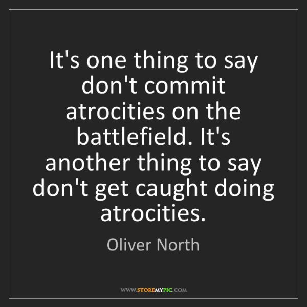 Oliver North: It's one thing to say don't commit atrocities on the...