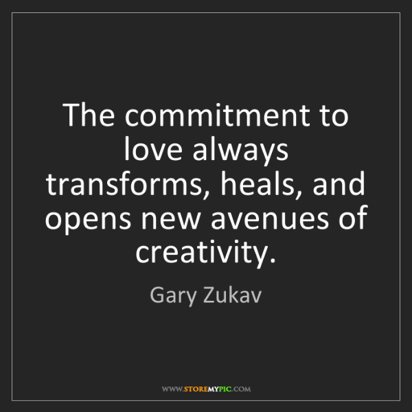 Gary Zukav: The commitment to love always transforms, heals, and...
