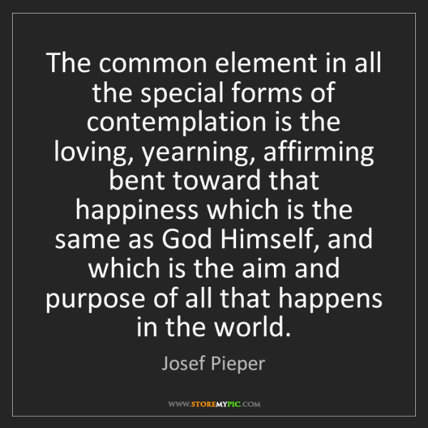 Josef Pieper: The common element in all the special forms of contemplation...