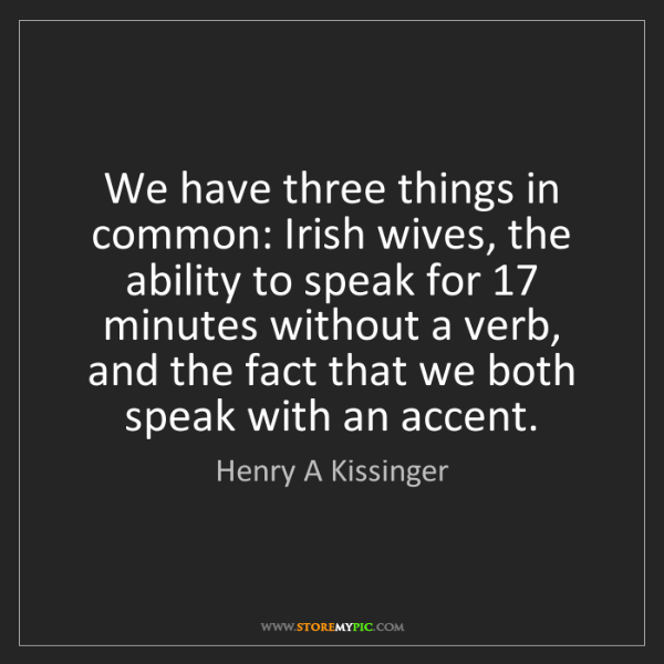 Henry A Kissinger: We have three things in common: Irish wives, the ability...