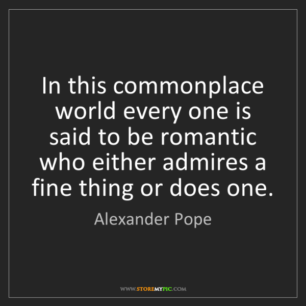 Alexander Pope: In this commonplace world every one is said to be romantic...