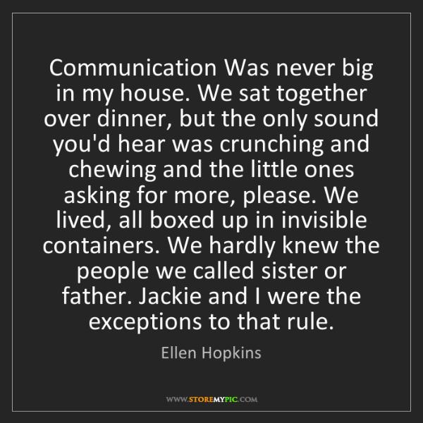 Ellen Hopkins: Communication Was never big in my house. We sat together...