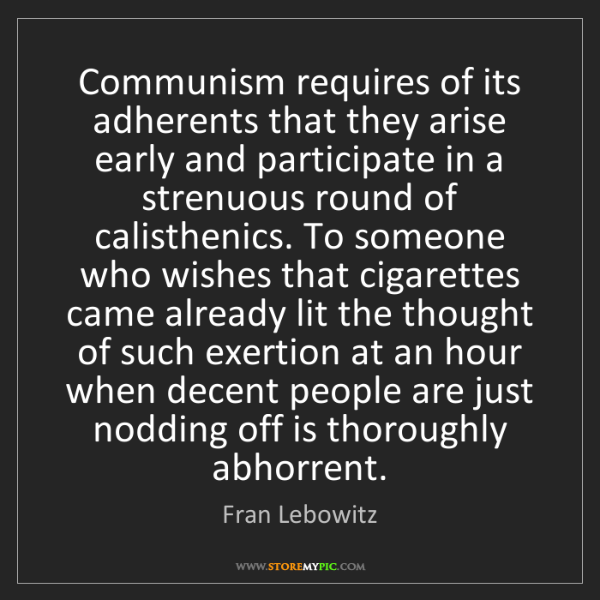 Fran Lebowitz: Communism requires of its adherents that they arise early...