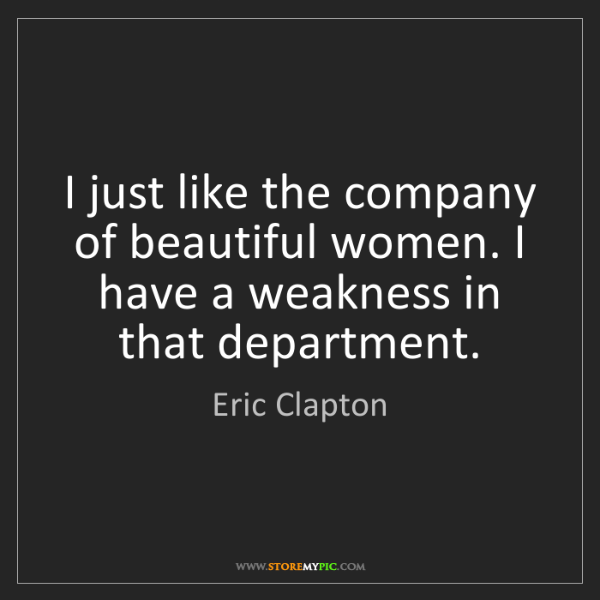 Eric Clapton: I just like the company of beautiful women. I have a...