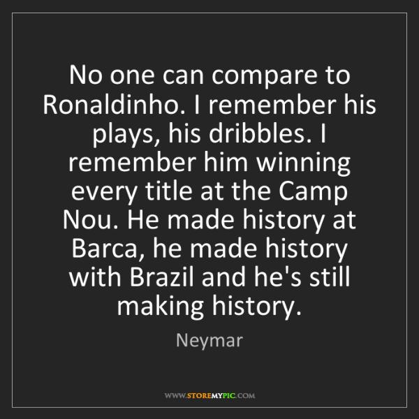 Neymar: No one can compare to Ronaldinho. I remember his plays,...
