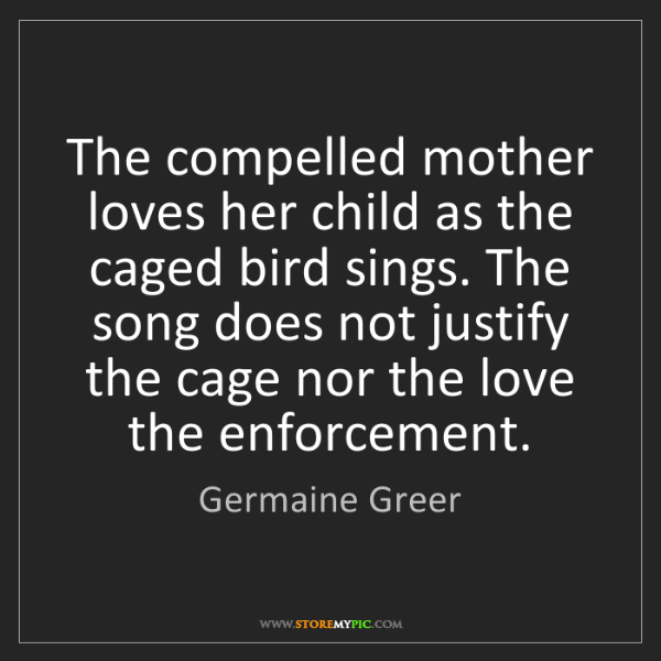 Germaine Greer: The compelled mother loves her child as the caged bird...