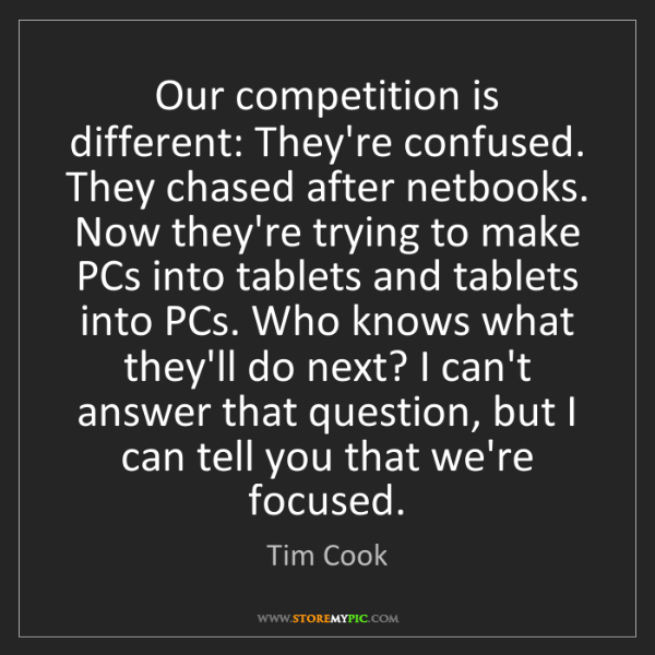 Tim Cook: Our competition is different: They're confused. They...