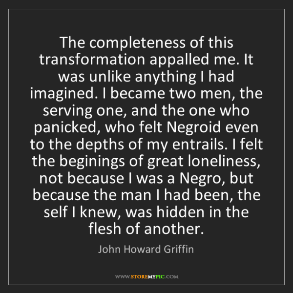John Howard Griffin: The completeness of this transformation appalled me....