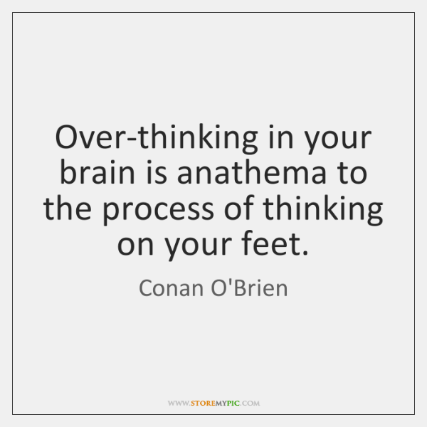 Over-thinking in your brain is anathema to the process of thinking on ...