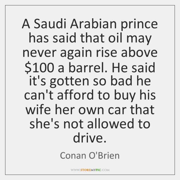 A Saudi Arabian prince has said that oil may never again rise ...