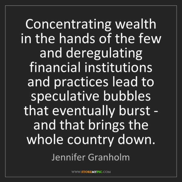 Jennifer Granholm: Concentrating wealth in the hands of the few and deregulating...
