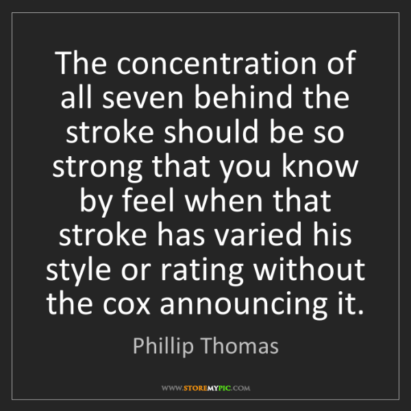 Phillip Thomas: The concentration of all seven behind the stroke should...