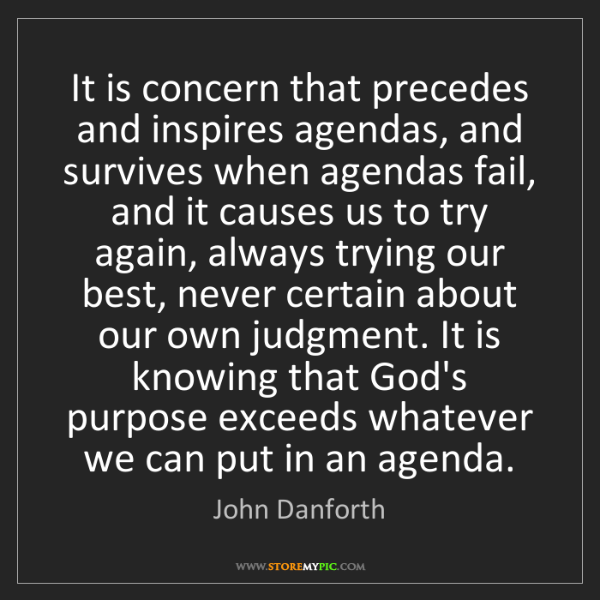 John Danforth: It is concern that precedes and inspires agendas, and...